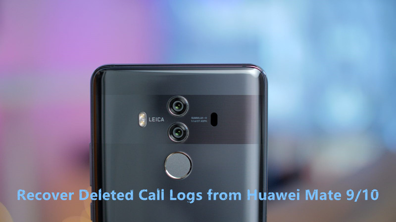 Recover Deleted Call Logs On Huawei Mate 9 Android